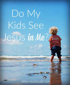 do my kids see Jesus in me