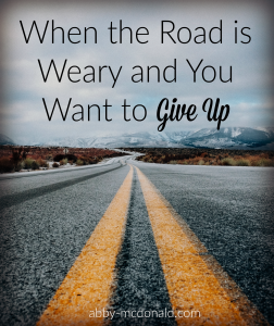When the Road Is Weary and You Want to Give up